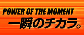 POWER OF THE MOMENT 一瞬のチカラ。