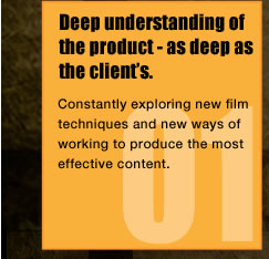 Deep understanding of the product - as deep as the client's.Constantly exploring new film techniques and new ways of working to produce the most effective content.