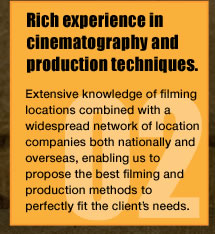 Rich experience in cinematography and production techniques.Extensive knowledge of filming locations combined with a widespread network of location companies both nationally and overseas, enabling us to propose the best filming and production methods to perfectly fit the client's needs.