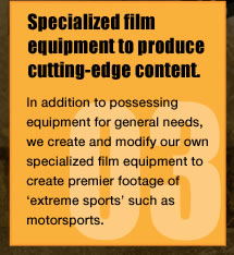 Specialized film equipment to produce cutting-edge content.In addition to possessing equipment for general needs, we create and modify our own specialized film equipment to create premier footage of 'extreme sports' such as motorsports.
